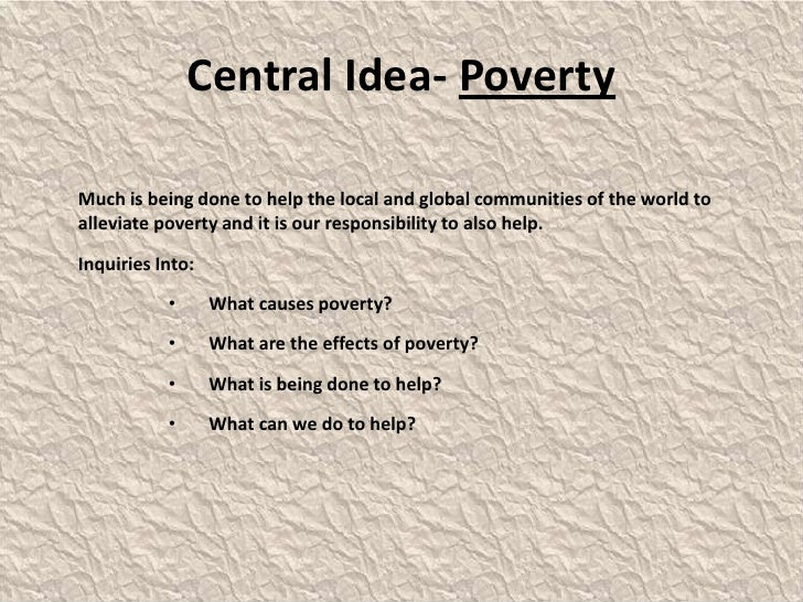 Central Idea- Poverty<br />	Much is being done to help the local and global communities of the world to alleviate poverty ...