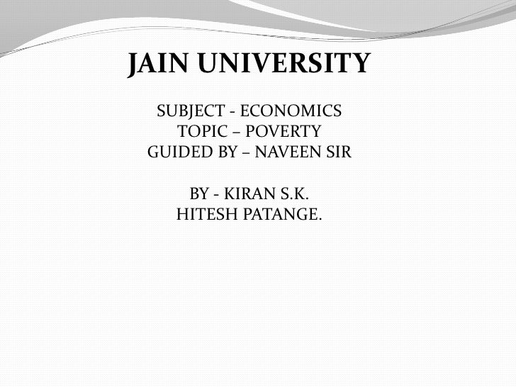 JAIN UNIVERSITY<br />SUBJECT - ECONOMICS<br />TOPIC – POVERTY<br />GUIDED BY – NAVEEN SIR<br />BY - KIRAN S.K.<br />HITESH...