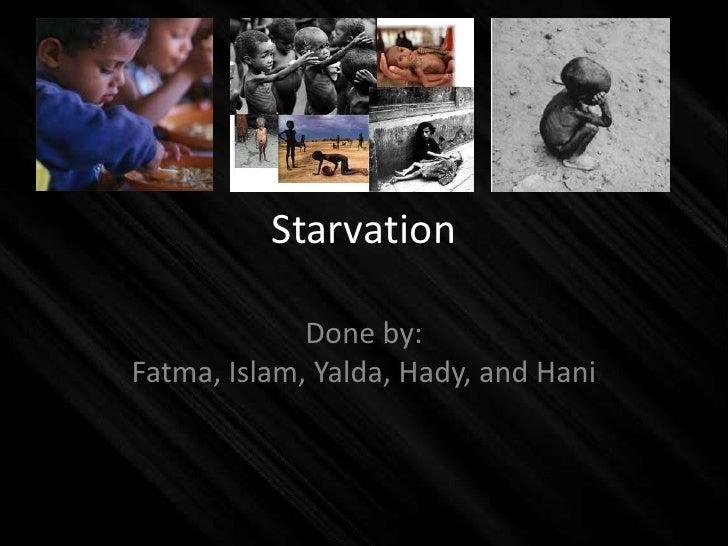 Starvation               Done by: Fatma, Islam, Yalda, Hady, and Hani