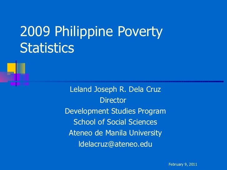 2009 Philippine Poverty Statistics Leland Joseph R. Dela Cruz Director  Development Studies Program School of Social Scien...