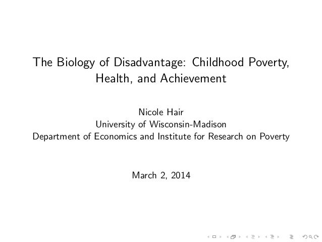 The Biology of Disadvantage: Childhood Poverty, Health, and Achievement Nicole Hair University of Wisconsin-Madison Depart...