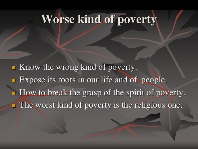 poverty is a curse I completely disagree with this statement man may be poor materialistically but spiritually and mentally he is not poor poverty depends on.