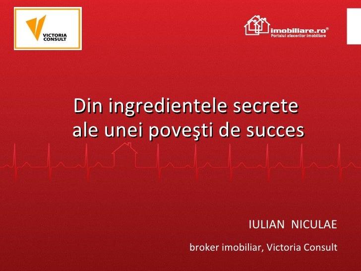 Din ingredientele secrete  ale unei poveşti de succes IULIAN  NICULAE broker imobiliar, Victoria Consult