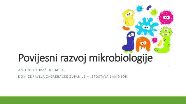 Povijesni razvoj mikrobiologije ANTONIO KOBAŠ, DR.MED. DOM ZDRAVLJA ZAGREBAČKE ŽUPANIJE – ISPOSTAVA SAMOBOR