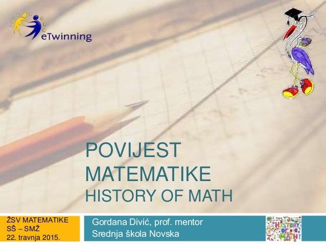 POVIJEST MATEMATIKE HISTORY OF MATH Gordana Divić, prof. mentor Srednja škola Novska ŽSV MATEMATIKE SŠ – SMŽ 22. travnja 2...
