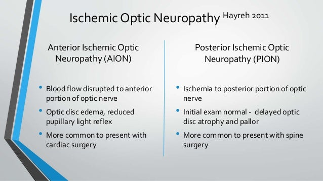 Ischemic Optic Neuropathy Hayreh 2011 • Blood flow disrupted to anterior portion of optic nerve • Optic disc edema, reduce...