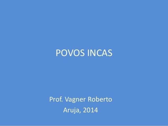 POVOS INCAS Prof. Vagner Roberto Aruja, 2014