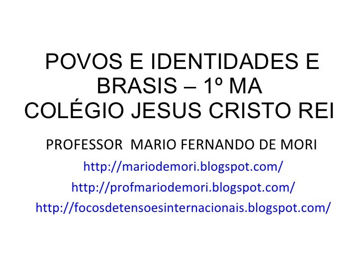 POVOS E IDENTIDADES E BRASIS – 1º MA  COLÉGIO JESUS CRISTO REI  <ul><li>PROFESSOR  MARIO FERNANDO DE MORI  </li></ul><ul><...