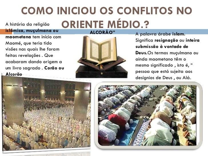 COMO INICIOU OS CONFLITOS NO ORIENTE MÉDIO.?  A palavra árabe  islam.  Significa  resignação  ou  inteira submissão à vont...