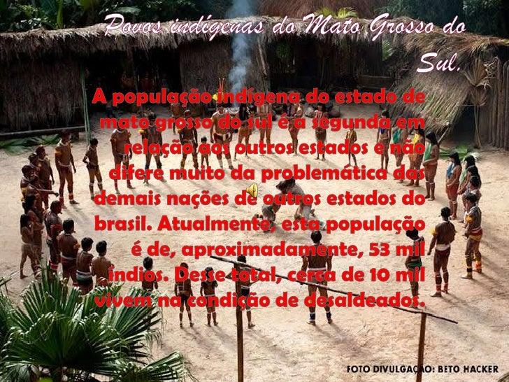 Povos indígenas do Mato Grosso do Sul.<br />A população indígena do estado de mato grosso do sul é a segunda em relação ao...