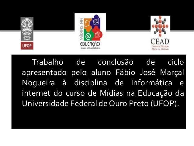 Trabalho de conclusão de ciclo apresentado pelo aluno Fábio José Marçal Nogueira à disciplina de Informática e internet do...