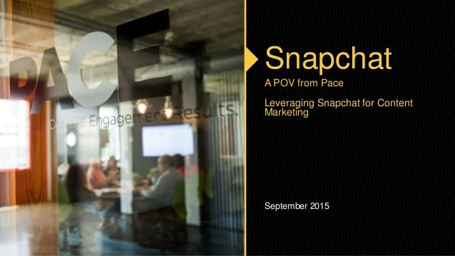 Snapchat A POV from Pace Leveraging Snapchat for Content Marketing September 2015