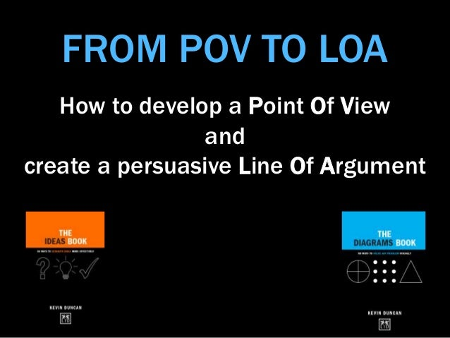 FROM POV TO LOA How to develop a Point Of View and create a persuasive Line Of Argument