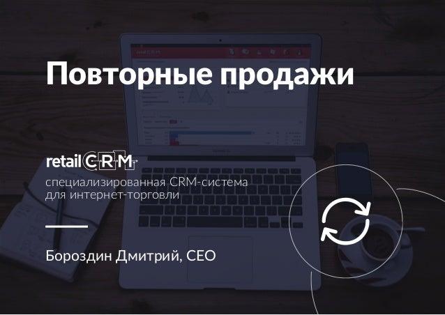 Повторные продажи Бороздин Дмитрий, CEO специализированная CRM-система для интернет-торговли
