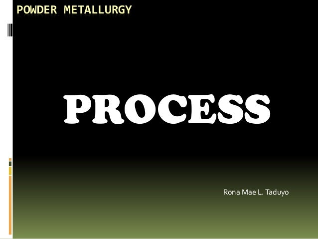 POWDER METALLURGY PROCESS Rona Mae L.Taduyo