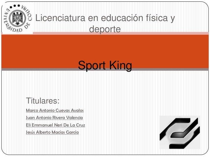 Licenciatura en educación física y                 deporte                          Sport KingTitulares:Marco Antonio Cuev...