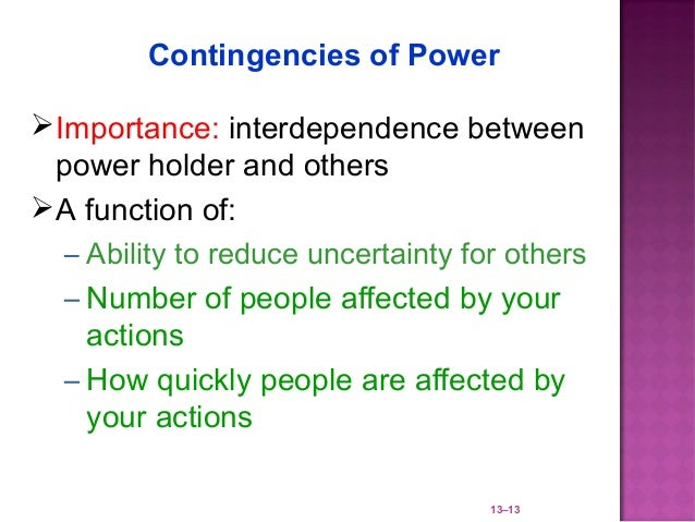 Contingencies of Power Importance: interdependence between  power holder and others A function of:   – Ability to reduce...