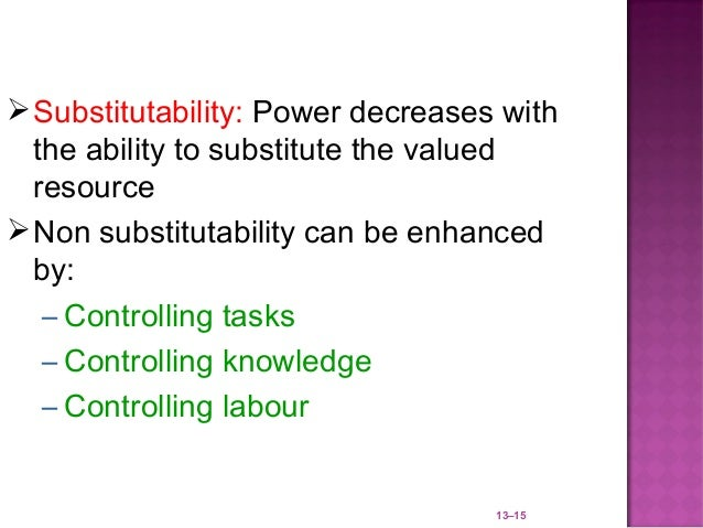  Substitutability: Power decreases with  the ability to substitute the valued  resource Non substitutability can be enha...