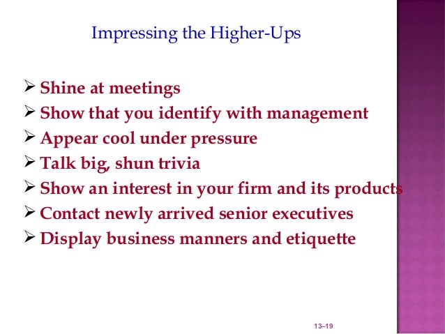 Impressing the Higher-Ups Shine at meetings Show that you identify with management Appear cool under pressure Talk big...