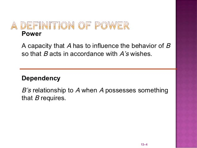 PowerA capacity that A has to influence the behavior of Bso that B acts in accordance with A's wishes.DependencyB's relati...