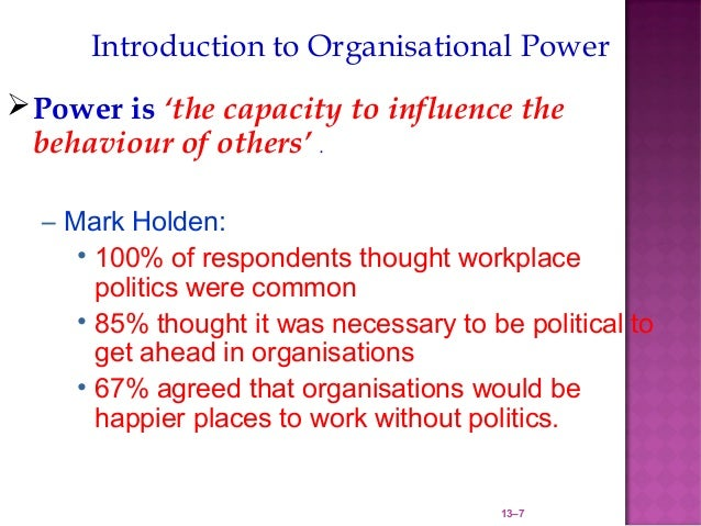 Introduction to Organisational Power Power is 'the capacity to influence the  behaviour of others' .  – Mark Holden:     ...