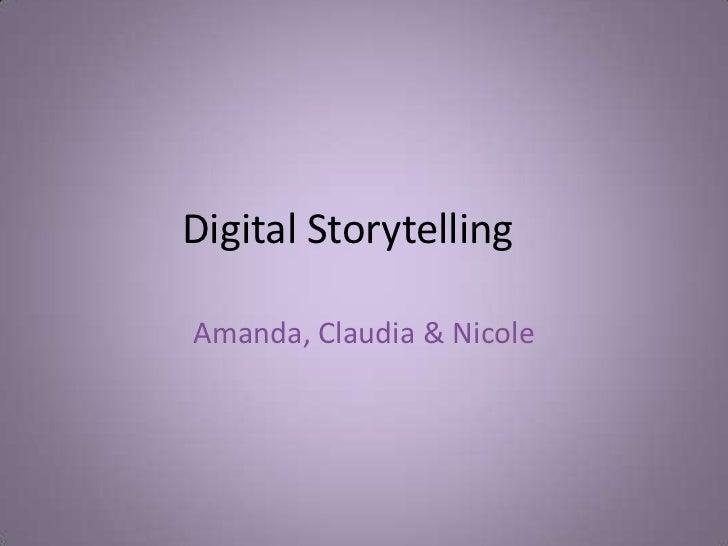 Digital Storytelling<br />Amanda, Claudia & Nicole<br />