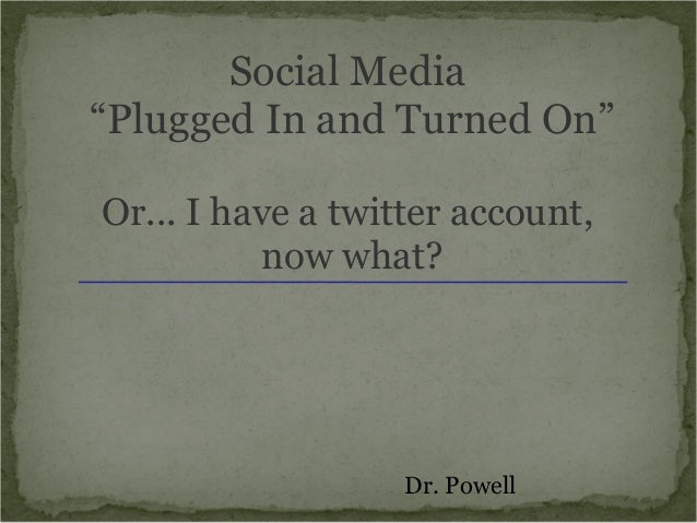 """Social Media""""Plugged In and Turned On""""Or... I have a twitter account,          now what?                   Dr. Powell"""