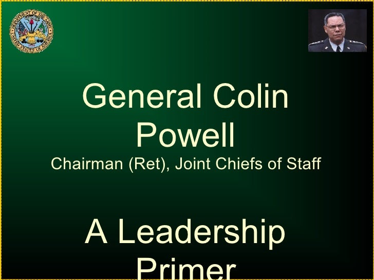 General Colin Powell Chairman (Ret), Joint Chiefs of Staff A Leadership Primer