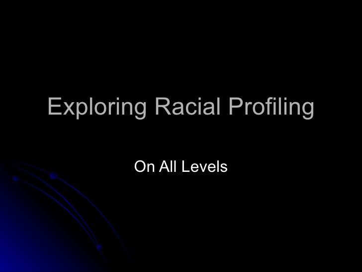 Exploring Racial Profiling On All Levels