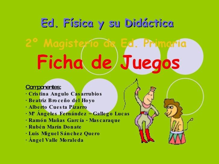 Ed. Física y su Didáctica   2º Magisterio de Ed. Primaria   Ficha de Juegos Componentes:   · Cristina Angulo Casarrubios ·...