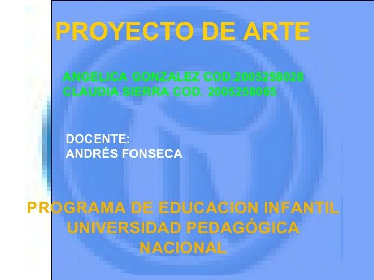PROGRAMA DE EDUCACION INFANTIL UNIVERSIDAD PEDAGÓGICA NACIONAL PROYECTO DE ARTE ANGELICA GONZALEZ COD.2005258028 CLAUDIA S...
