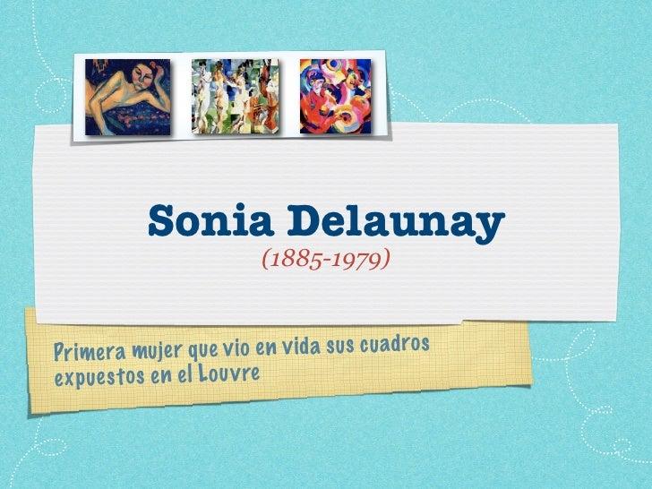 Sonia Delaunay                            (1885-1979)   Pr imera    mujer q ue v io en v id a sus cu adros ex p ue st os e...