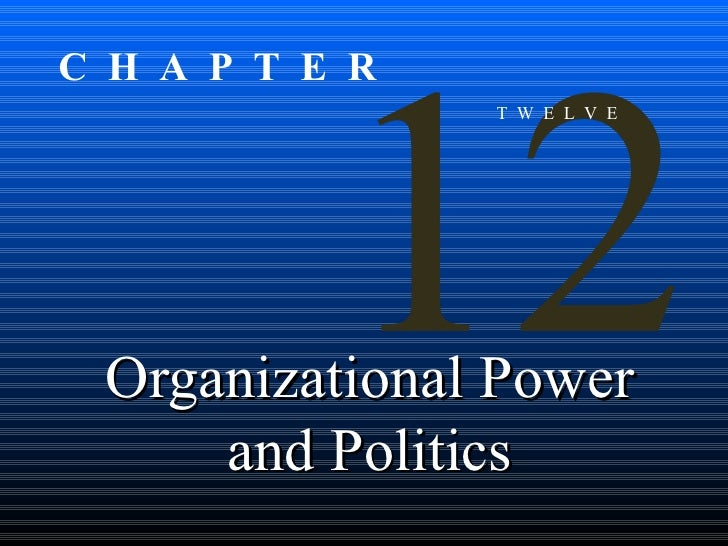Organizational Power and Politics 12 T  W  E  L  V  E C  H  A  P  T  E  R