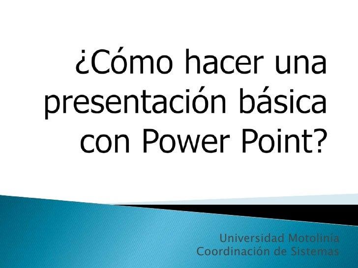 ¿Cómo hacer una presentación básica con Power Point?<br />Universidad Motolinía<br />Coordinación de Sistemas<br />