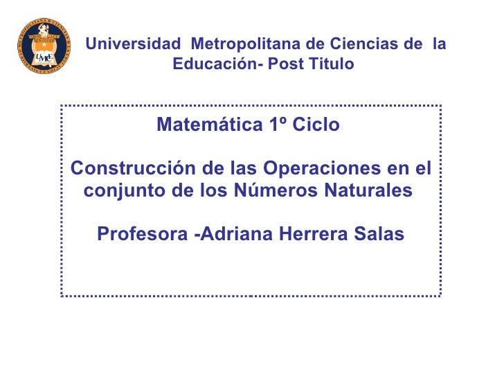 Matemática 1º Ciclo  Construcción de las Operaciones en el conjunto de los Números Naturales  Profesora -Adriana Herrera S...