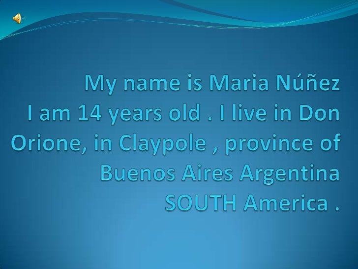 My name is Maria NúñezI am 14 years old . I live in Don Orione, in Claypole , province of Buenos Aires ArgentinaSOUTH Amer...