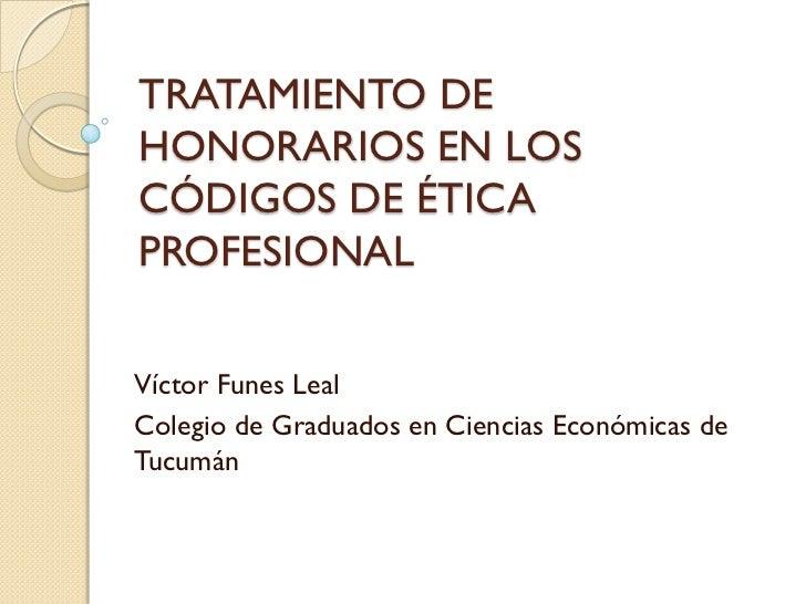 TRATAMIENTO DEHONORARIOS EN LOSCÓDIGOS DE ÉTICAPROFESIONALVíctor Funes LealColegio de Graduados en Ciencias Económicas deT...