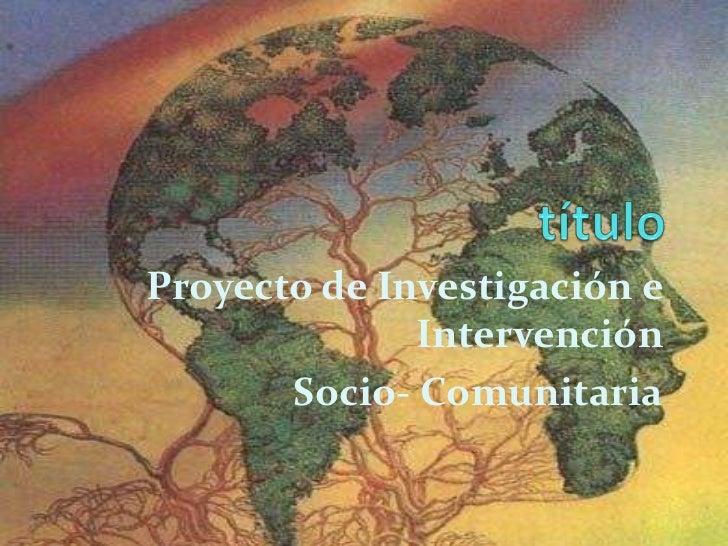 Proyecto de Investigación e              Intervención       Socio- Comunitaria