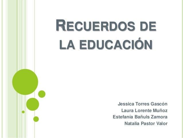 RECUERDOS DELA EDUCACIÓN        Jessica Torres Gascón         Laura Lorente Muñoz      Estefanía Bañuls Zamora           N...