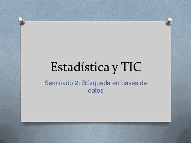 Estadística y TICSeminario 2: Búsqueda en bases de               datos