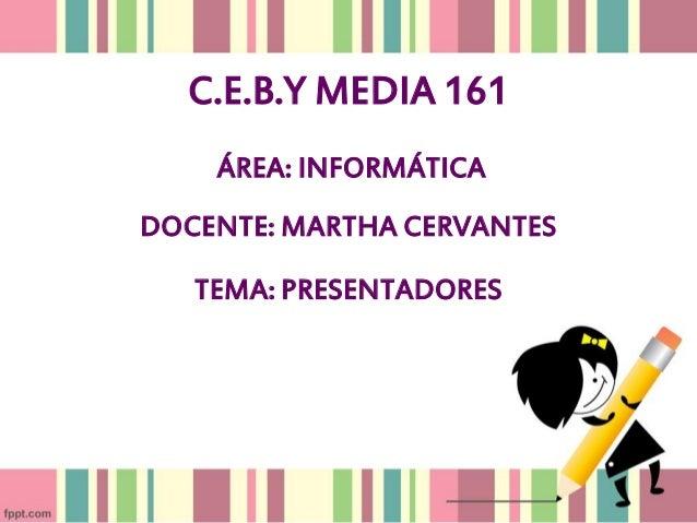 C.E.B.Y MEDIA 161 ÁREA: INFORMÁTICA DOCENTE: MARTHA CERVANTES TEMA: PRESENTADORES