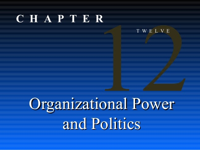12  C H A P T E R  T W E L V E  Organizational Power and Politics