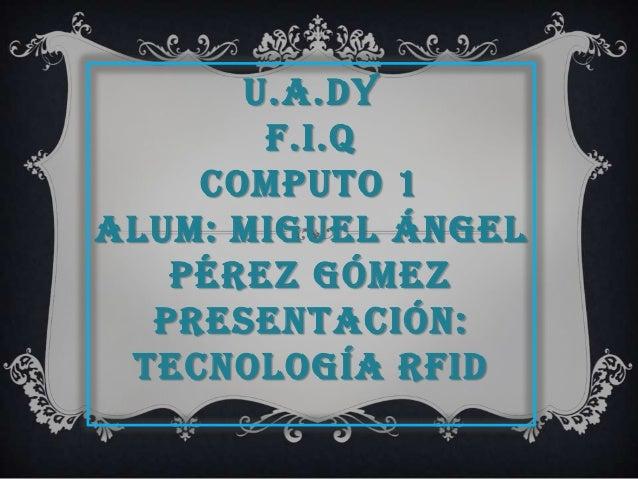 U.A.DY F.I.Q COMPUTO 1 ALUM: MIGUEL ÁNGEL PÉREZ GÓMEZ PRESENTACIÓN: TECNOLOGÍA RFID