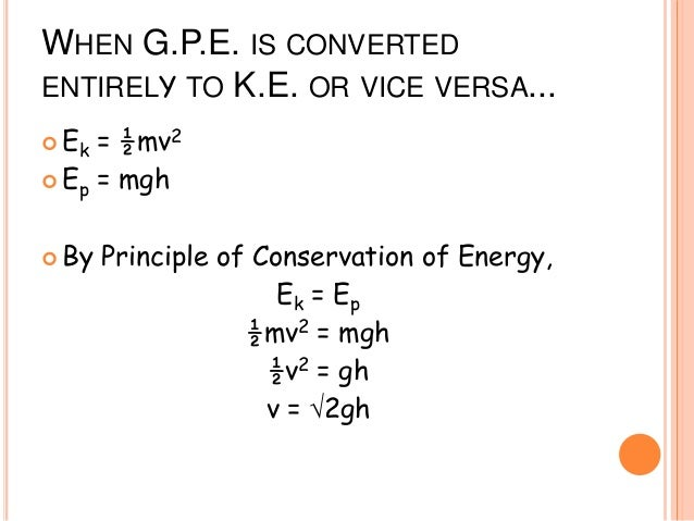 WHEN G.P.E. IS CONVERTED ENTIRELY TO K.E. OR VICE VERSA...  Ek = ½mv2  Ep = mgh  By Principle of Conservation of Energy...