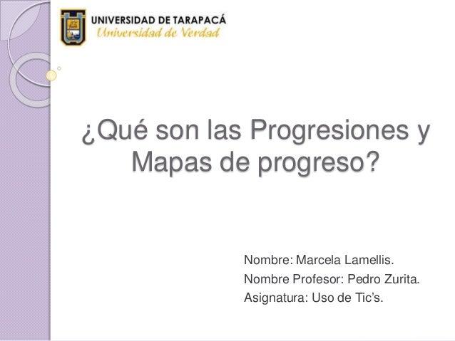 ¿Qué son las Progresiones y Mapas de progreso? Nombre: Marcela Lamellis. Nombre Profesor: Pedro Zurita. Asignatura: Uso de...