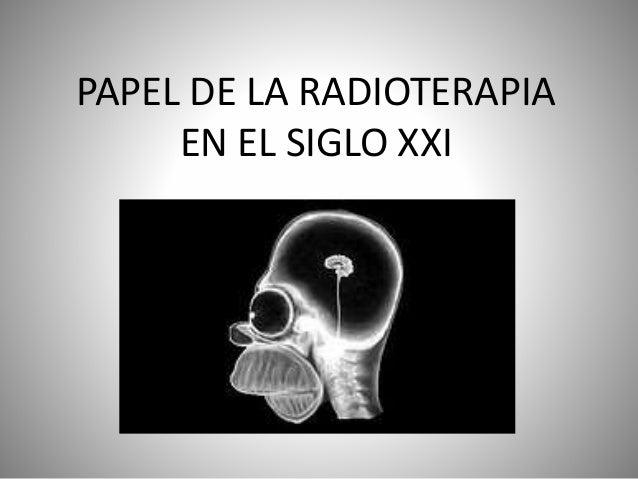 PAPEL DE LA RADIOTERAPIA EN EL SIGLO XXI