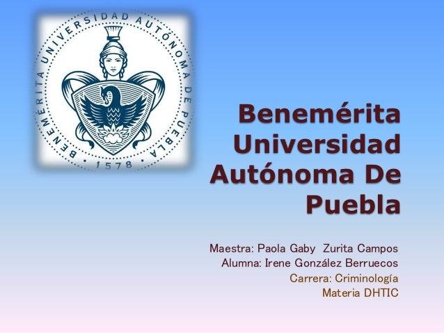 Benemérita Universidad Autónoma De Puebla Maestra: Paola Gaby Zurita Campos Alumna: Irene González Berruecos Carrera: Crim...