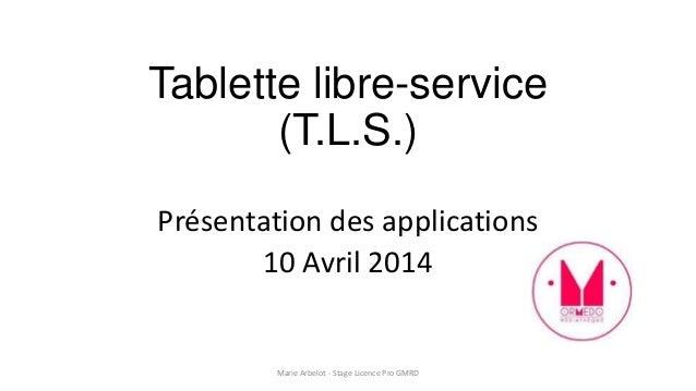Tablette libre-service (T.L.S.) Présentation des applications 10 Avril 2014 Marie Arbelot - Stage Licence Pro GMRD