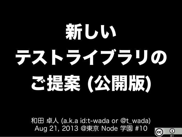 新しい テストライブラリの ご提案 (公開版) 和田 卓人 (a.k.a id:t-wada or @t_wada) Aug 21, 2013 @東京 Node 学園 #10