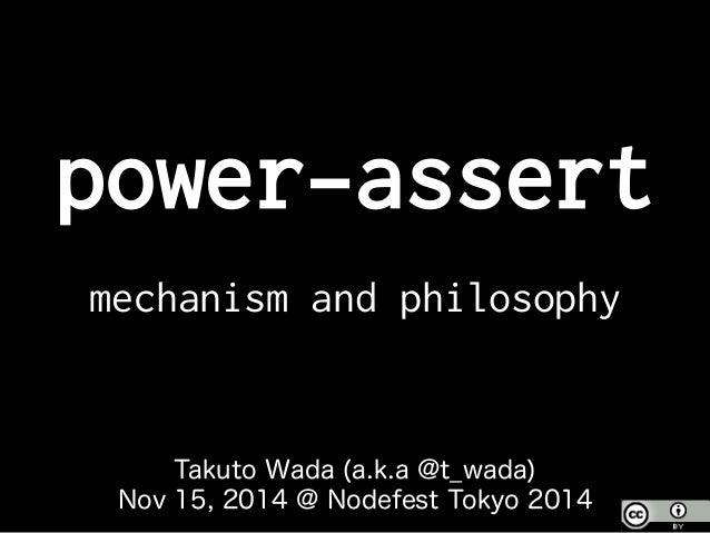 power-assert mechanism and philosophy Takuto Wada (a.k.a @t_wada) Nov 15, 2014 @ Nodefest Tokyo 2014